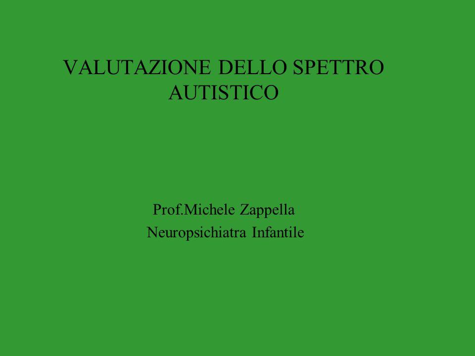 VALUTAZIONE DELLO SPETTRO AUTISTICO Prof.Michele Zappella Neuropsichiatra Infantile