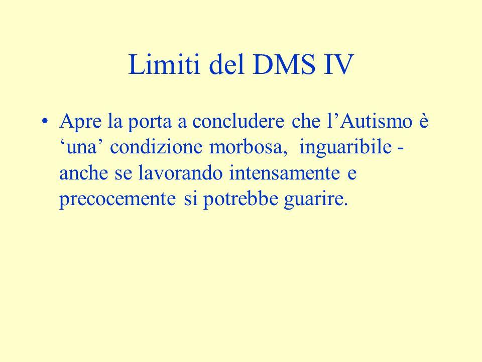 Limiti del DMS IV Apre la porta a concludere che l'Autismo è 'una' condizione morbosa, inguaribile - anche se lavorando intensamente e precocemente si potrebbe guarire.