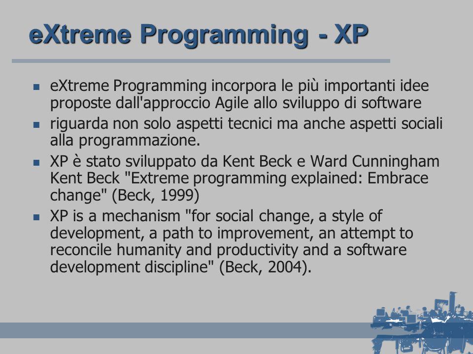 eXtreme Programming - XP eXtreme Programming incorpora le più importanti idee proposte dall approccio Agile allo sviluppo di software riguarda non solo aspetti tecnici ma anche aspetti sociali alla programmazione.