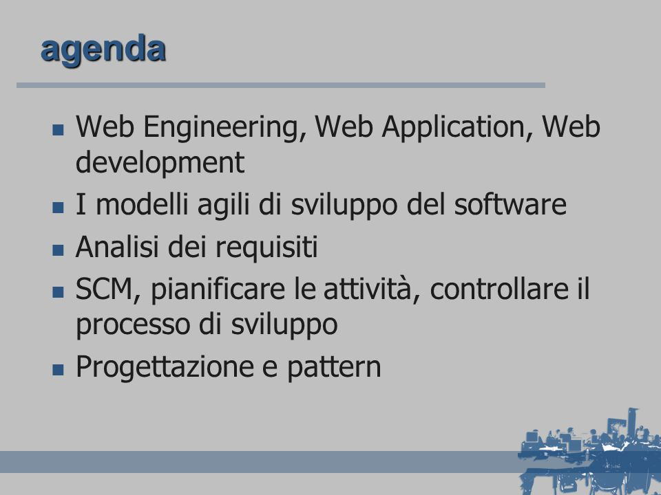 agenda Web Engineering, Web Application, Web development I modelli agili di sviluppo del software Analisi dei requisiti SCM, pianificare le attività,