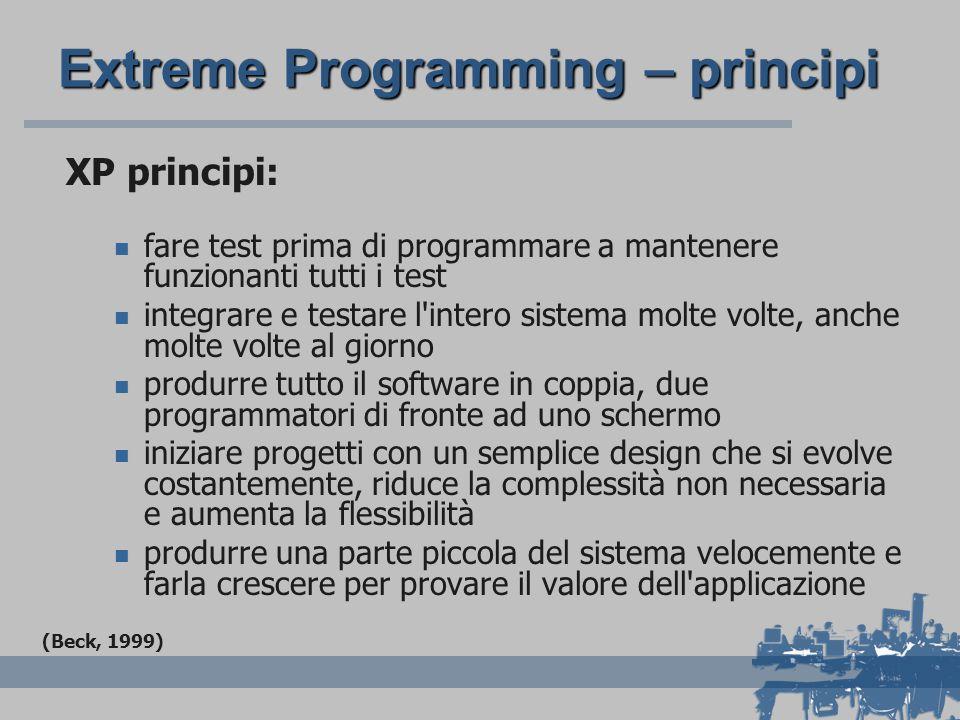 Extreme Programming – principi XP principi: fare test prima di programmare a mantenere funzionanti tutti i test integrare e testare l intero sistema molte volte, anche molte volte al giorno produrre tutto il software in coppia, due programmatori di fronte ad uno schermo iniziare progetti con un semplice design che si evolve costantemente, riduce la complessità non necessaria e aumenta la flessibilità produrre una parte piccola del sistema velocemente e farla crescere per provare il valore dell applicazione (Beck, 1999)