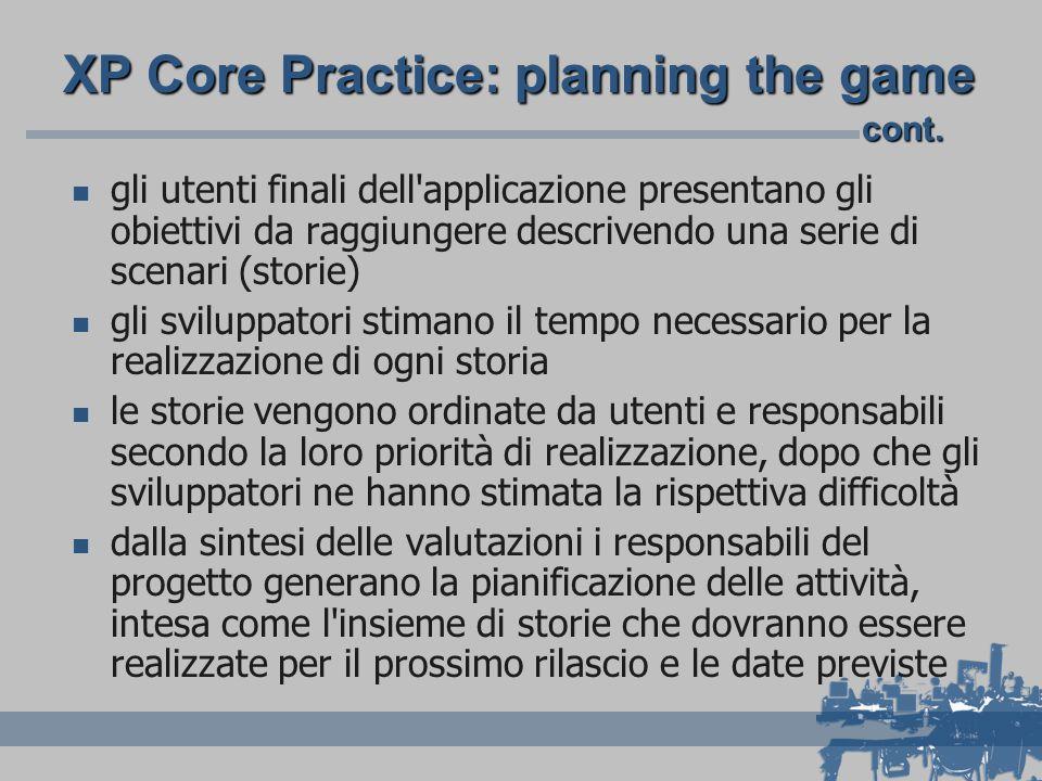 XP Core Practice: planning the game gli utenti finali dell applicazione presentano gli obiettivi da raggiungere descrivendo una serie di scenari (storie) gli sviluppatori stimano il tempo necessario per la realizzazione di ogni storia le storie vengono ordinate da utenti e responsabili secondo la loro priorità di realizzazione, dopo che gli sviluppatori ne hanno stimata la rispettiva difficoltà dalla sintesi delle valutazioni i responsabili del progetto generano la pianificazione delle attività, intesa come l insieme di storie che dovranno essere realizzate per il prossimo rilascio e le date previste cont.