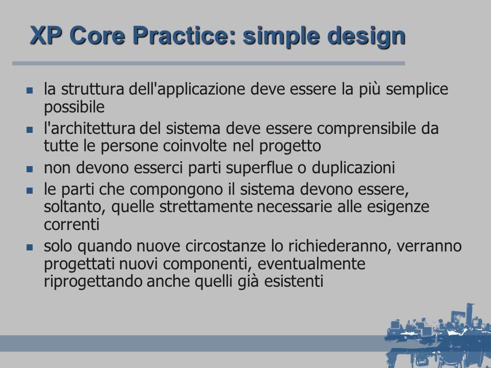 XP Core Practice: simple design la struttura dell'applicazione deve essere la più semplice possibile l'architettura del sistema deve essere comprensib