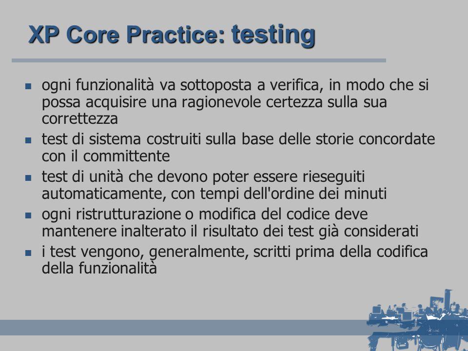 XP Core Practice: testing ogni funzionalità va sottoposta a verifica, in modo che si possa acquisire una ragionevole certezza sulla sua correttezza test di sistema costruiti sulla base delle storie concordate con il committente test di unità che devono poter essere rieseguiti automaticamente, con tempi dell ordine dei minuti ogni ristrutturazione o modifica del codice deve mantenere inalterato il risultato dei test già considerati i test vengono, generalmente, scritti prima della codifica della funzionalità