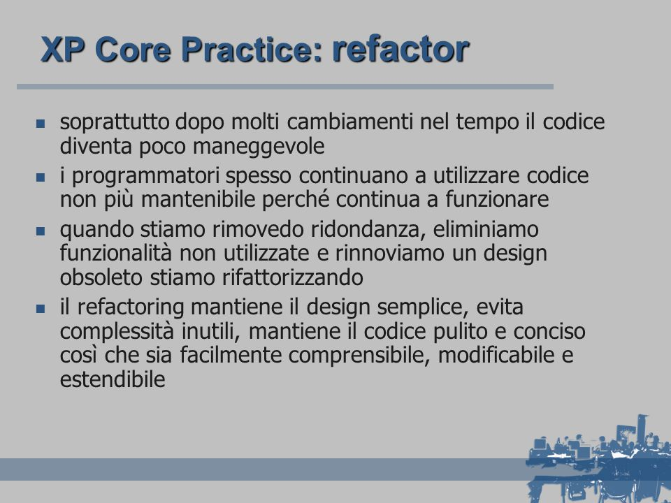 XP Core Practice: refactor soprattutto dopo molti cambiamenti nel tempo il codice diventa poco maneggevole i programmatori spesso continuano a utilizzare codice non più mantenibile perché continua a funzionare quando stiamo rimovedo ridondanza, eliminiamo funzionalità non utilizzate e rinnoviamo un design obsoleto stiamo rifattorizzando il refactoring mantiene il design semplice, evita complessità inutili, mantiene il codice pulito e conciso così che sia facilmente comprensibile, modificabile e estendibile