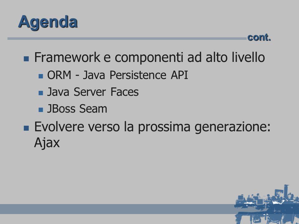 Agenda Framework e componenti ad alto livello ORM - Java Persistence API Java Server Faces JBoss Seam Evolvere verso la prossima generazione: Ajax con