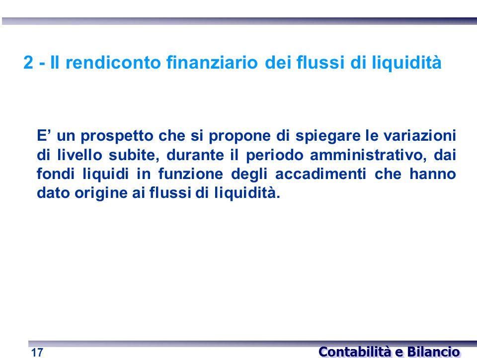 Contabilità e Bilancio 17 2 - Il rendiconto finanziario dei flussi di liquidità E' un prospetto che si propone di spiegare le variazioni di livello su