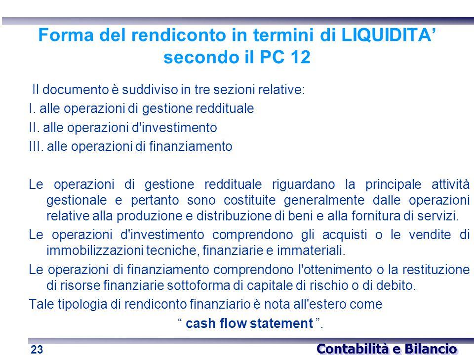 Contabilità e Bilancio 23 Forma del rendiconto in termini di LIQUIDITA' secondo il PC 12 Il documento è suddiviso in tre sezioni relative: I. alle ope