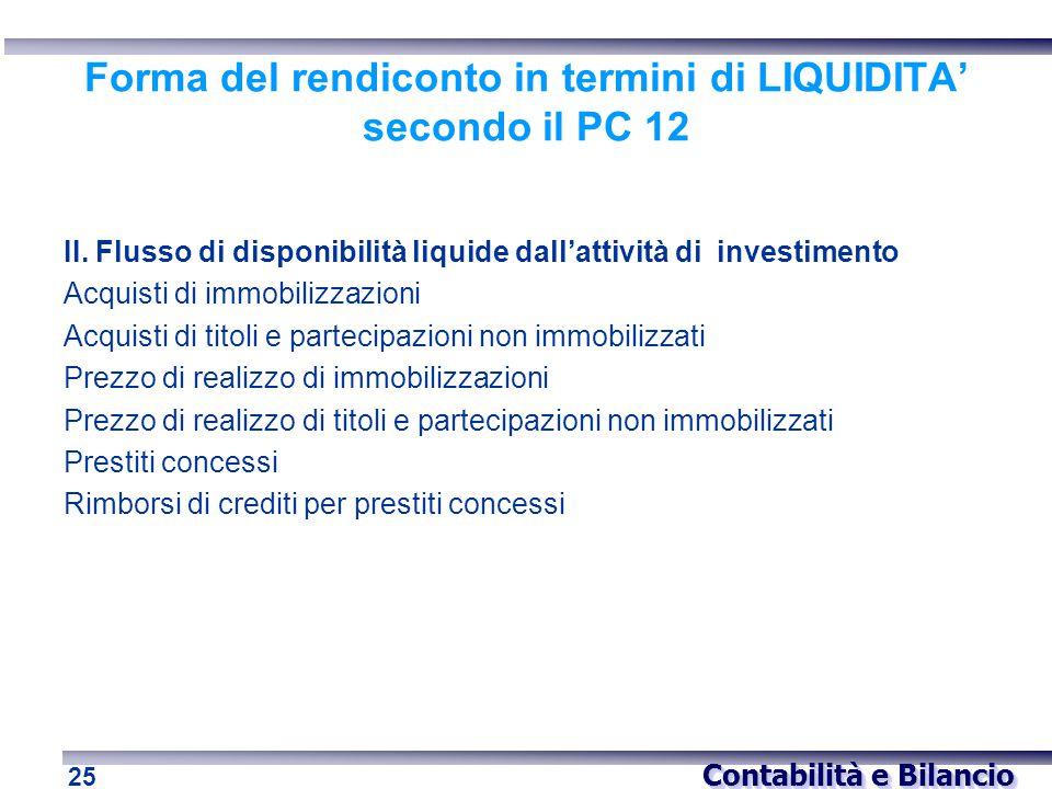 Contabilità e Bilancio 25 Forma del rendiconto in termini di LIQUIDITA' secondo il PC 12 II. Flusso di disponibilità liquide dall'attività di investim