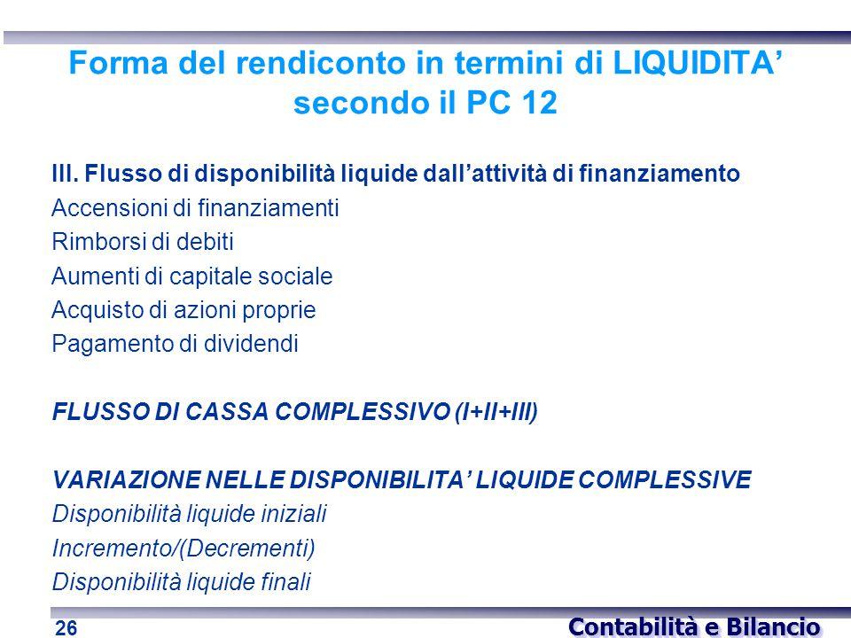 Contabilità e Bilancio 26 Forma del rendiconto in termini di LIQUIDITA' secondo il PC 12 III. Flusso di disponibilità liquide dall'attività di finanzi