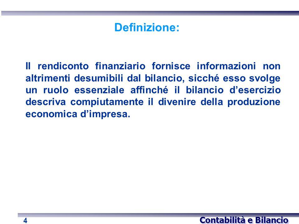 Contabilità e Bilancio 4 Definizione: Il rendiconto finanziario fornisce informazioni non altrimenti desumibili dal bilancio, sicché esso svolge un ru