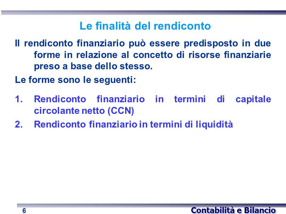 Contabilità e Bilancio 6 Le finalità del rendiconto Il rendiconto finanziario può essere predisposto in due forme in relazione al concetto di risorse