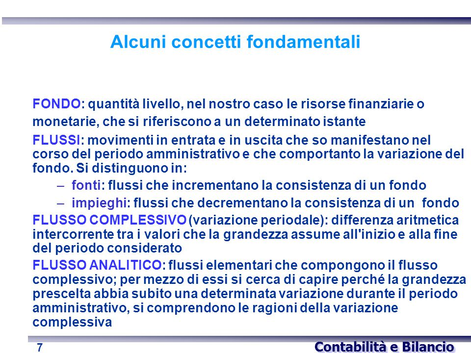 Contabilità e Bilancio 7 Alcuni concetti fondamentali FONDO: quantità livello, nel nostro caso le risorse finanziarie o monetarie, che si riferiscono