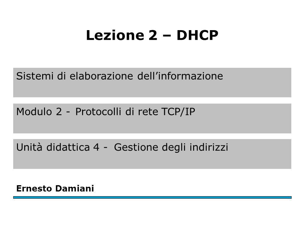 Sistemi di elaborazione dell'informazione Modulo 2 -Protocolli di rete TCP/IP Unità didattica 4 -Gestione degli indirizzi Ernesto Damiani Lezione 2 – DHCP