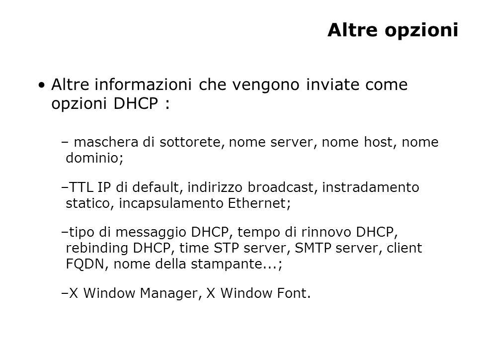 Altre opzioni Altre informazioni che vengono inviate come opzioni DHCP : – maschera di sottorete, nome server, nome host, nome dominio; –TTL IP di default, indirizzo broadcast, instradamento statico, incapsulamento Ethernet; –tipo di messaggio DHCP, tempo di rinnovo DHCP, rebinding DHCP, time STP server, SMTP server, client FQDN, nome della stampante...; –X Window Manager, X Window Font.