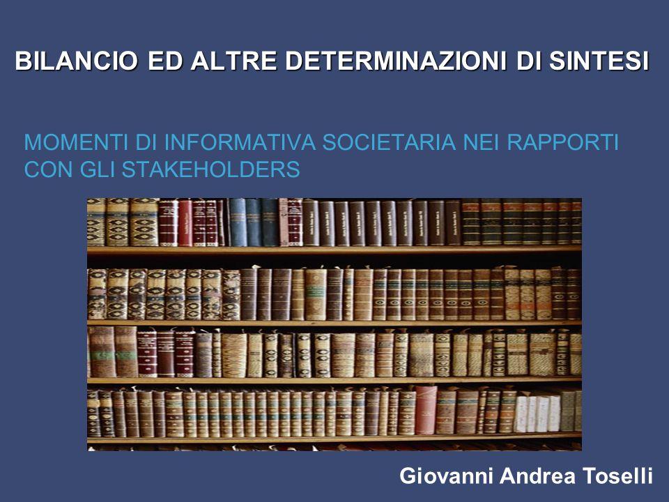 Giovanni Andrea Toselli BILANCIO ED ALTRE DETERMINAZIONI DI SINTESI MOMENTI DI INFORMATIVA SOCIETARIA NEI RAPPORTI CON GLI STAKEHOLDERS