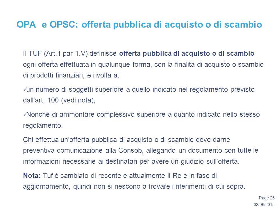 03/06/2015 Page 26 OPA e OPSC: offerta pubblica di acquisto o di scambio Il TUF (Art.1 par 1.V) definisce offerta pubblica di acquisto o di scambio ogni offerta effettuata in qualunque forma, con la finalità di acquisto o scambio di prodotti finanziari, e rivolta a: un numero di soggetti superiore a quello indicato nel regolamento previsto dall'art.