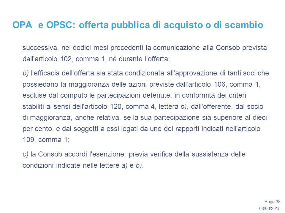 03/06/2015 Page 38 OPA e OPSC: offerta pubblica di acquisto o di scambio successiva, nei dodici mesi precedenti la comunicazione alla Consob prevista dall articolo 102, comma 1, né durante l offerta; b) l efficacia dell offerta sia stata condizionata all approvazione di tanti soci che possiedano la maggioranza delle azioni previste dall'articolo 106, comma 1, escluse dal computo le partecipazioni detenute, in conformità dei criteri stabiliti ai sensi dell articolo 120, comma 4, lettera b), dall offerente, dal socio di maggioranza, anche relativa, se la sua partecipazione sia superiore al dieci per cento, e dai soggetti a essi legati da uno dei rapporti indicati nell articolo 109, comma 1; c) la Consob accordi l esenzione, previa verifica della sussistenza delle condizioni indicate nelle lettere a) e b).