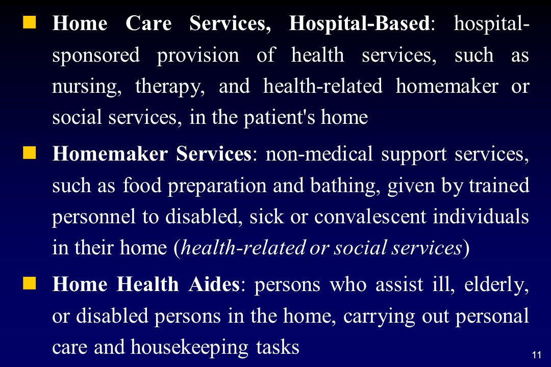 11 n nHome Care Services, Hospital-Based: hospital- sponsored provision of health services, such as nursing, therapy, and health-related homemaker or social services, in the patient s home n nHomemaker Services: non-medical support services, such as food preparation and bathing, given by trained personnel to disabled, sick or convalescent individuals in their home (health-related or social services) n nHome Health Aides: persons who assist ill, elderly, or disabled persons in the home, carrying out personal care and housekeeping tasks