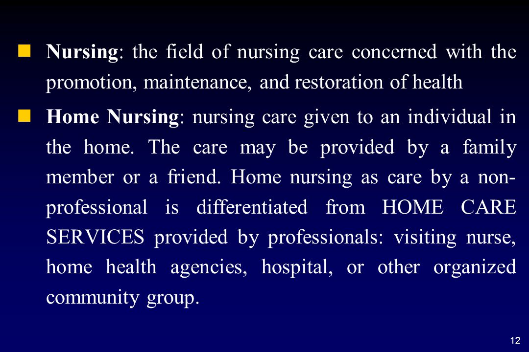 12 n nNursing: the field of nursing care concerned with the promotion, maintenance, and restoration of health n nHome Nursing: nursing care given to an individual in the home.