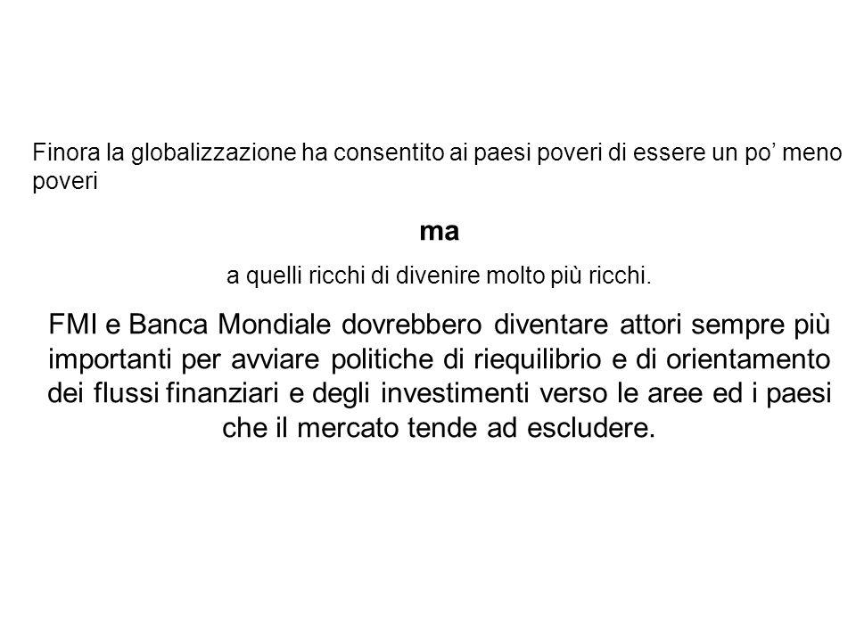 Finora la globalizzazione ha consentito ai paesi poveri di essere un po' meno poveri ma a quelli ricchi di divenire molto più ricchi. FMI e Banca Mond