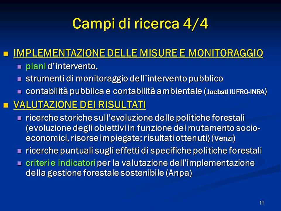 11 IMPLEMENTAZIONE DELLE MISURE E MONITORAGGIO IMPLEMENTAZIONE DELLE MISURE E MONITORAGGIO piani d'intervento, piani d'intervento, strumenti di monitoraggio dell'intervento pubblico strumenti di monitoraggio dell'intervento pubblico contabilità pubblica e contabilità ambientale ( Joebstl IUFRO-INRA ) contabilità pubblica e contabilità ambientale ( Joebstl IUFRO-INRA ) VALUTAZIONE DEI RISULTATI VALUTAZIONE DEI RISULTATI ricerche storiche sull'evoluzione delle politiche forestali (evoluzione degli obiettivi in funzione dei mutamento socio- economici, risorse impiegate; risultati ottenuti) ( Venzi ) ricerche storiche sull'evoluzione delle politiche forestali (evoluzione degli obiettivi in funzione dei mutamento socio- economici, risorse impiegate; risultati ottenuti) ( Venzi ) ricerche puntuali sugli effetti di specifiche politiche forestali ricerche puntuali sugli effetti di specifiche politiche forestali criteri e indicatori per la valutazione dell'implementazione della gestione forestale sostenibile (Anpa) criteri e indicatori per la valutazione dell'implementazione della gestione forestale sostenibile (Anpa) Campi di ricerca 4/4