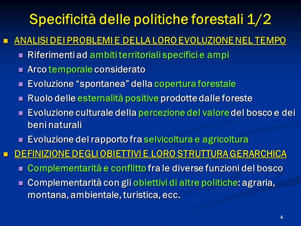 4 Specificità delle politiche forestali 1/2 ANALISI DEI PROBLEMI E DELLA LORO EVOLUZIONE NEL TEMPO ANALISI DEI PROBLEMI E DELLA LORO EVOLUZIONE NEL TEMPO Riferimenti ad ambiti territoriali specifici e ampi Riferimenti ad ambiti territoriali specifici e ampi Arco temporale considerato Arco temporale considerato Evoluzione spontanea della copertura forestale Evoluzione spontanea della copertura forestale Ruolo delle esternalità positive prodotte dalle foreste Ruolo delle esternalità positive prodotte dalle foreste Evoluzione culturale della percezione del valore del bosco e dei beni naturali Evoluzione culturale della percezione del valore del bosco e dei beni naturali Evoluzione del rapporto fra selvicoltura e agricoltura Evoluzione del rapporto fra selvicoltura e agricoltura DEFINIZIONE DEGLI OBIETTIVI E LORO STRUTTURA GERARCHICA DEFINIZIONE DEGLI OBIETTIVI E LORO STRUTTURA GERARCHICA Complementarità e conflitto fra le diverse funzioni del bosco Complementarità e conflitto fra le diverse funzioni del bosco Complementarità con gli obiettivi di altre politiche: agraria, montana, ambientale, turistica, ecc.