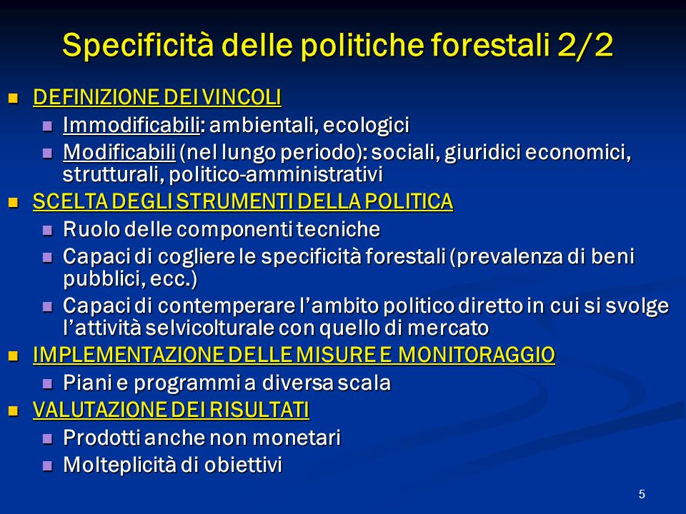 5 Specificità delle politiche forestali 2/2 DEFINIZIONE DEI VINCOLI DEFINIZIONE DEI VINCOLI Immodificabili: ambientali, ecologici Immodificabili: ambientali, ecologici Modificabili (nel lungo periodo): sociali, giuridici economici, strutturali, politico-amministrativi Modificabili (nel lungo periodo): sociali, giuridici economici, strutturali, politico-amministrativi SCELTA DEGLI STRUMENTI DELLA POLITICA SCELTA DEGLI STRUMENTI DELLA POLITICA Ruolo delle componenti tecniche Ruolo delle componenti tecniche Capaci di cogliere le specificità forestali (prevalenza di beni pubblici, ecc.) Capaci di cogliere le specificità forestali (prevalenza di beni pubblici, ecc.) Capaci di contemperare l'ambito politico diretto in cui si svolge l'attività selvicolturale con quello di mercato Capaci di contemperare l'ambito politico diretto in cui si svolge l'attività selvicolturale con quello di mercato IMPLEMENTAZIONE DELLE MISURE E MONITORAGGIO IMPLEMENTAZIONE DELLE MISURE E MONITORAGGIO Piani e programmi a diversa scala Piani e programmi a diversa scala VALUTAZIONE DEI RISULTATI VALUTAZIONE DEI RISULTATI Prodotti anche non monetari Prodotti anche non monetari Molteplicità di obiettivi Molteplicità di obiettivi