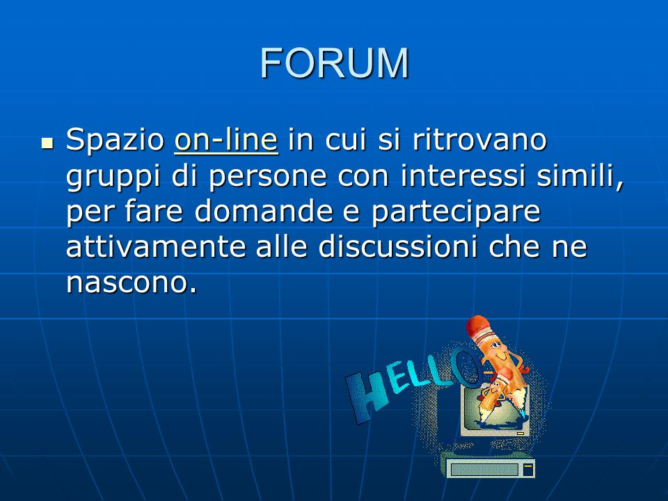 FORUM Spazio on-line in cui si ritrovano gruppi di persone con interessi simili, per fare domande e partecipare attivamente alle discussioni che ne nascono.