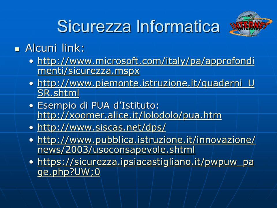 Sicurezza Informatica Alcuni link: Alcuni link: http://www.microsoft.com/italy/pa/approfondi menti/sicurezza.mspxhttp://www.microsoft.com/italy/pa/approfondi menti/sicurezza.mspxhttp://www.microsoft.com/italy/pa/approfondi menti/sicurezza.mspxhttp://www.microsoft.com/italy/pa/approfondi menti/sicurezza.mspx http://www.piemonte.istruzione.it/quaderni_U SR.shtmlhttp://www.piemonte.istruzione.it/quaderni_U SR.shtmlhttp://www.piemonte.istruzione.it/quaderni_U SR.shtmlhttp://www.piemonte.istruzione.it/quaderni_U SR.shtml Esempio di PUA d'Istituto: http://xoomer.alice.it/lolodolo/pua.htmEsempio di PUA d'Istituto: http://xoomer.alice.it/lolodolo/pua.htm http://xoomer.alice.it/lolodolo/pua.htm http://www.siscas.net/dps/http://www.siscas.net/dps/http://www.siscas.net/dps/ http://www.pubblica.istruzione.it/innovazione/ news/2003/usoconsapevole.shtmlhttp://www.pubblica.istruzione.it/innovazione/ news/2003/usoconsapevole.shtmlhttp://www.pubblica.istruzione.it/innovazione/ news/2003/usoconsapevole.shtmlhttp://www.pubblica.istruzione.it/innovazione/ news/2003/usoconsapevole.shtml https://sicurezza.ipsiacastigliano.it/pwpuw_pa ge.php UW;0https://sicurezza.ipsiacastigliano.it/pwpuw_pa ge.php UW;0https://sicurezza.ipsiacastigliano.it/pwpuw_pa ge.php UW;0https://sicurezza.ipsiacastigliano.it/pwpuw_pa ge.php UW;0