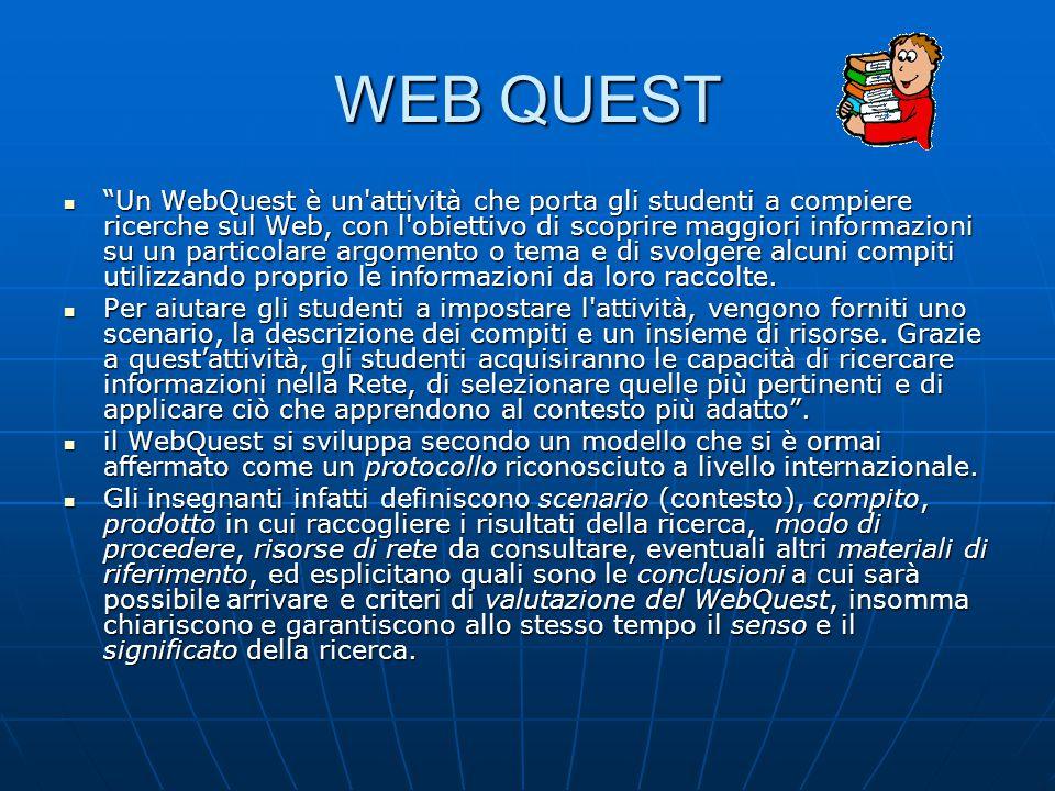 WEB QUEST Un WebQuest è un attività che porta gli studenti a compiere ricerche sul Web, con l obiettivo di scoprire maggiori informazioni su un particolare argomento o tema e di svolgere alcuni compiti utilizzando proprio le informazioni da loro raccolte.