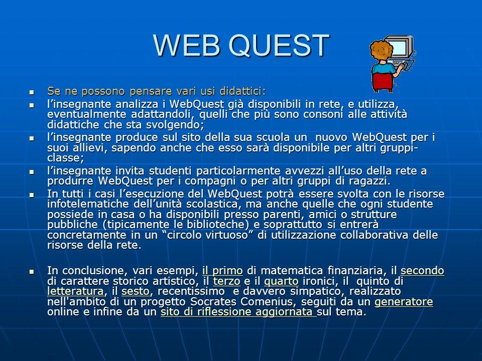 WEB QUEST Se ne possono pensare vari usi didattici: Se ne possono pensare vari usi didattici: l'insegnante analizza i WebQuest già disponibili in rete, e utilizza, eventualmente adattandoli, quelli che più sono consoni alle attività didattiche che sta svolgendo; l'insegnante analizza i WebQuest già disponibili in rete, e utilizza, eventualmente adattandoli, quelli che più sono consoni alle attività didattiche che sta svolgendo; l'insegnante produce sul sito della sua scuola un nuovo WebQuest per i suoi allievi, sapendo anche che esso sarà disponibile per altri gruppi- classe; l'insegnante produce sul sito della sua scuola un nuovo WebQuest per i suoi allievi, sapendo anche che esso sarà disponibile per altri gruppi- classe; l'insegnante invita studenti particolarmente avvezzi all'uso della rete a produrre WebQuest per i compagni o per altri gruppi di ragazzi.
