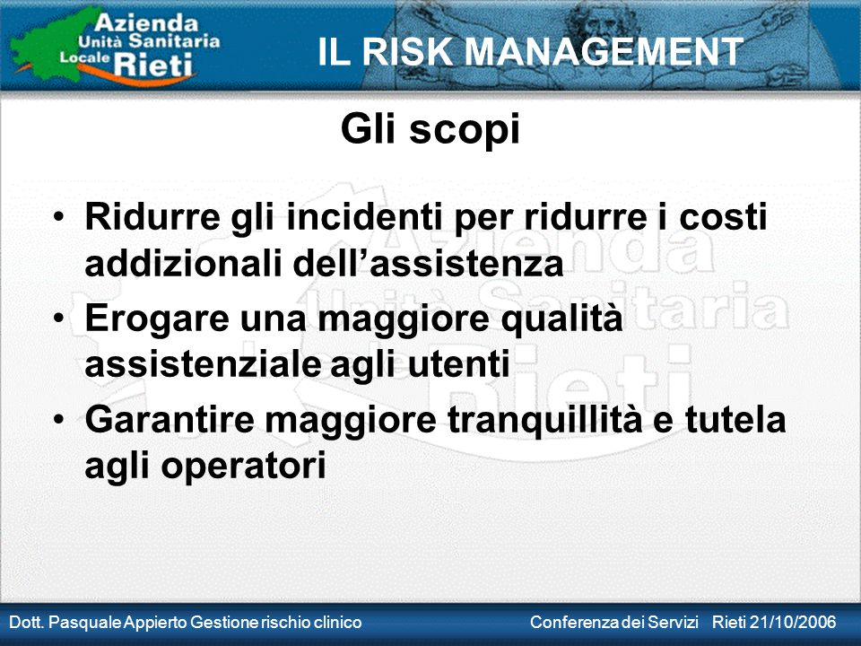 IL RISK MANAGEMENT Dott. Pasquale Appierto Gestione rischio clinico Conferenza dei Servizi Rieti 21/10/2006 Gli scopi Ridurre gli incidenti per ridurr