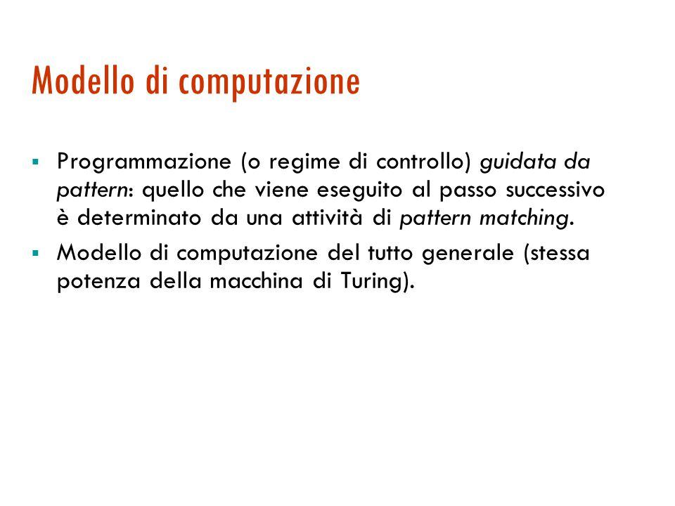 Modello di computazione  Programmazione (o regime di controllo) guidata da pattern: quello che viene eseguito al passo successivo è determinato da una attività di pattern matching.