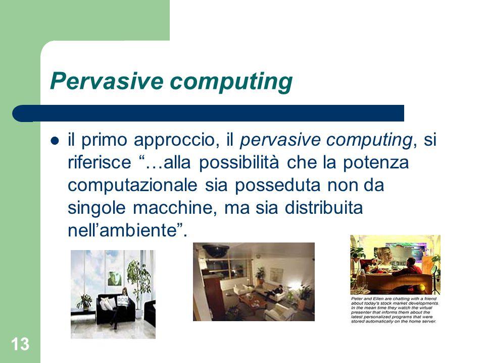 13 Pervasive computing il primo approccio, il pervasive computing, si riferisce …alla possibilità che la potenza computazionale sia posseduta non da singole macchine, ma sia distribuita nell'ambiente .