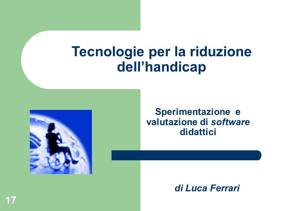 17 Sperimentazione e valutazione di software didattici Tecnologie per la riduzione dell'handicap di Luca Ferrari