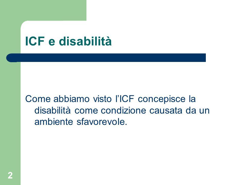 2 ICF e disabilità Come abbiamo visto l'ICF concepisce la disabilità come condizione causata da un ambiente sfavorevole.