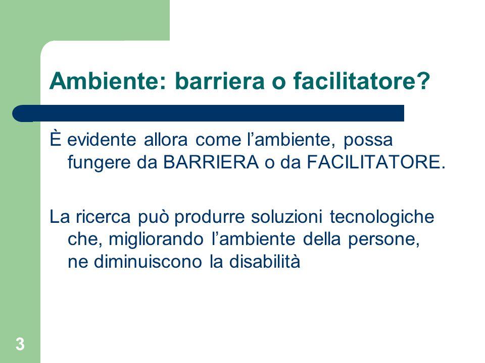 3 Ambiente: barriera o facilitatore? È evidente allora come l'ambiente, possa fungere da BARRIERA o da FACILITATORE. La ricerca può produrre soluzioni