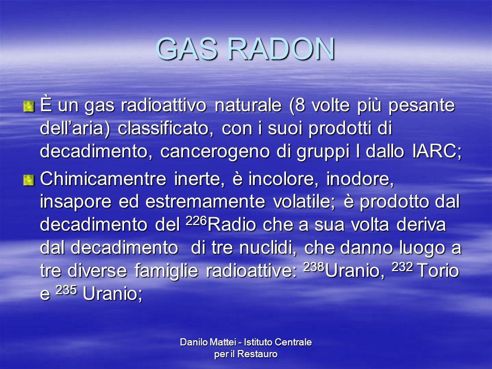 Danilo Mattei - Istituto Centrale per il Restauro GAS RADON È un gas radioattivo naturale (8 volte più pesante dell'aria) classificato, con i suoi pro