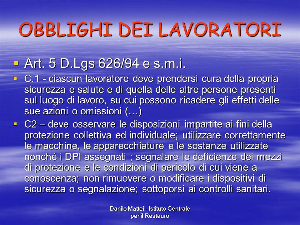 Danilo Mattei - Istituto Centrale per il Restauro OBBLIGHI DEI LAVORATORI  Art. 5 D.Lgs 626/94 e s.m.i.  C.1 - ciascun lavoratore deve prendersi cur