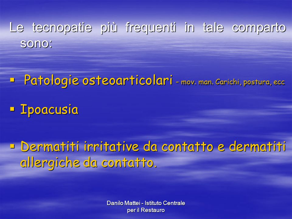 Danilo Mattei - Istituto Centrale per il Restauro Le tecnopatie più frequenti in tale comparto sono:  Patologie osteoarticolari – mov. man. Carichi,