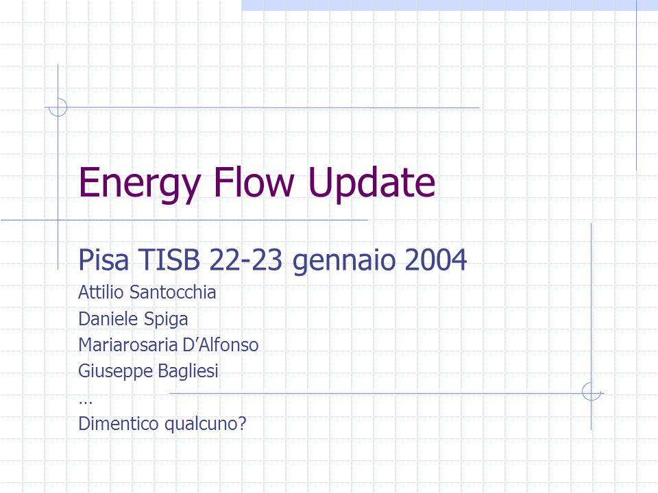 Energy Flow Update Pisa TISB 22-23 gennaio 2004 Attilio Santocchia Daniele Spiga Mariarosaria D'Alfonso Giuseppe Bagliesi … Dimentico qualcuno