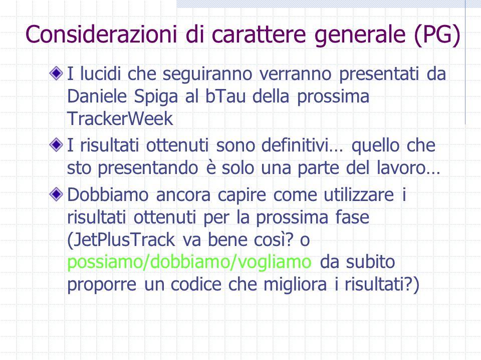 Considerazioni di carattere generale (PG) I lucidi che seguiranno verranno presentati da Daniele Spiga al bTau della prossima TrackerWeek I risultati