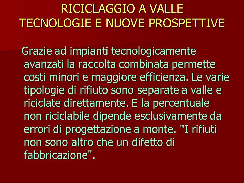 RICICLAGGIO A VALLE TECNOLOGIE E NUOVE PROSPETTIVE Grazie ad impianti tecnologicamente avanzati la raccolta combinata permette costi minori e maggiore efficienza.