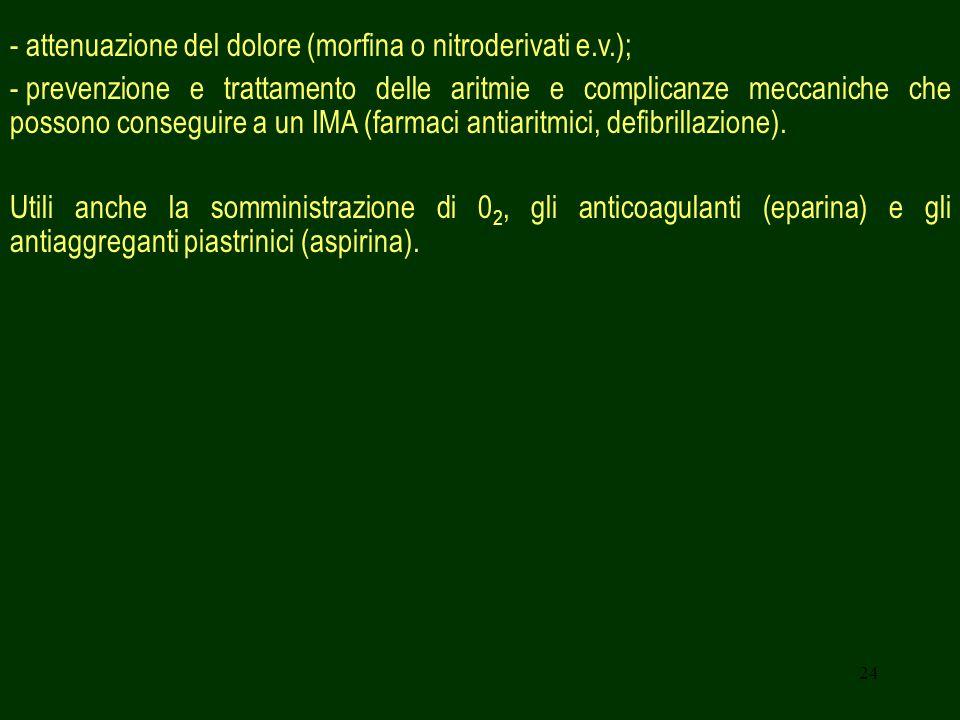 24 - attenuazione del dolore (morfina o nitroderivati e.v.); - prevenzione e trattamento delle aritmie e complicanze meccaniche che possono conseguire