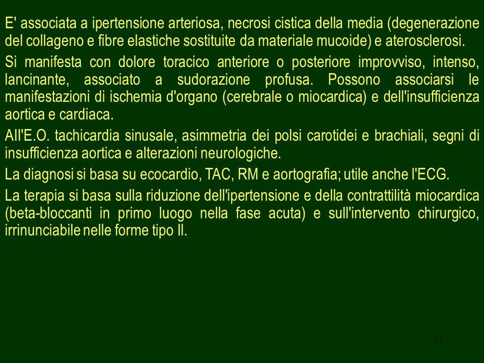 32 E' associata a ipertensione arteriosa, necrosi cistica della media (degenerazione del collageno e fibre elastiche sostituite da materiale mucoide)