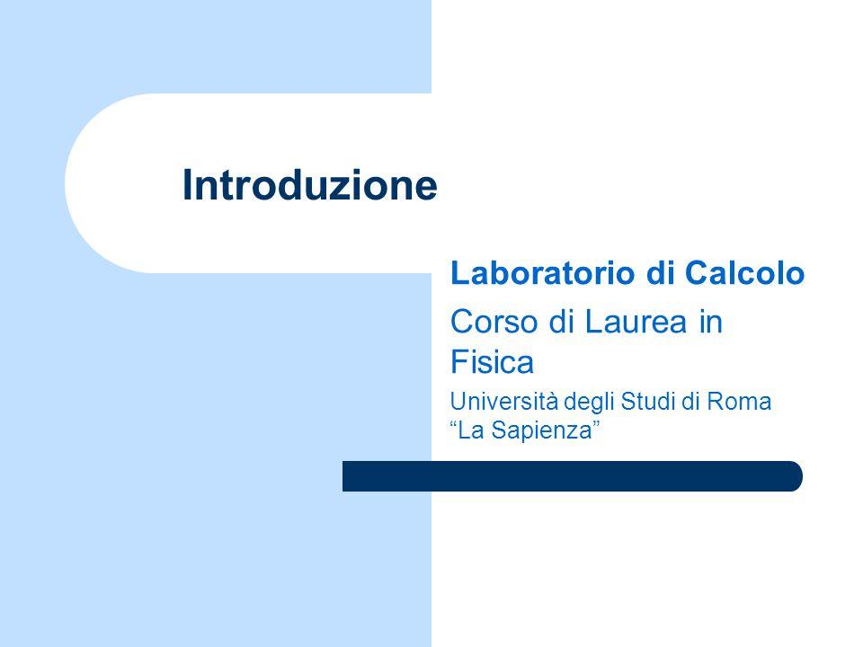 Introduzione Laboratorio di Calcolo Corso di Laurea in Fisica Università degli Studi di Roma La Sapienza