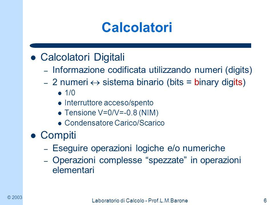 © 2003 Laboratorio di Calcolo - Prof.L.M.Barone6 Calcolatori Calcolatori Digitali – Informazione codificata utilizzando numeri (digits) – 2 numeri  s