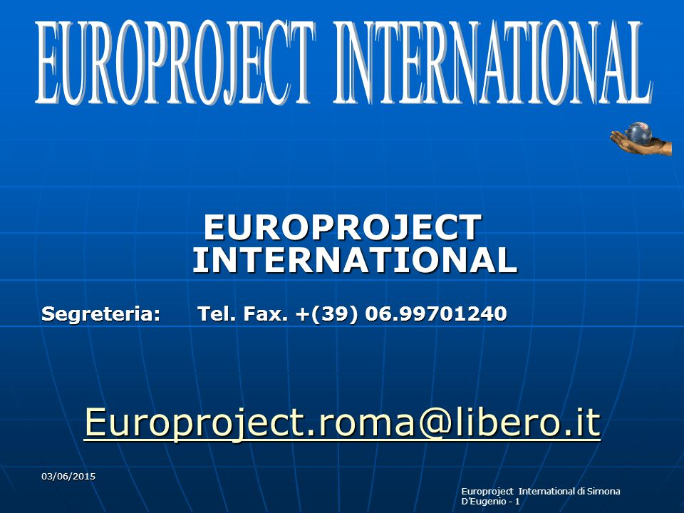 Europroject International di Simona D'Eugenio - 1 03/06/2015 EUROPROJECT INTERNATIONAL Segreteria: Tel. Fax. +(39) 06.99701240 Europroject.roma@libero