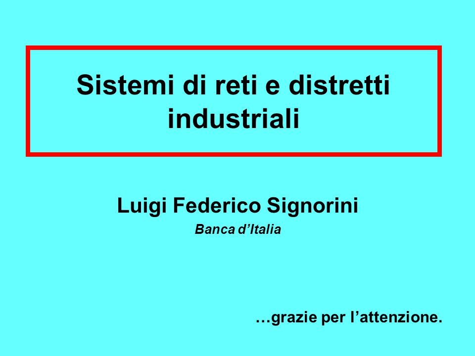 Sistemi di reti e distretti industriali Luigi Federico Signorini Banca d'Italia …grazie per l'attenzione.